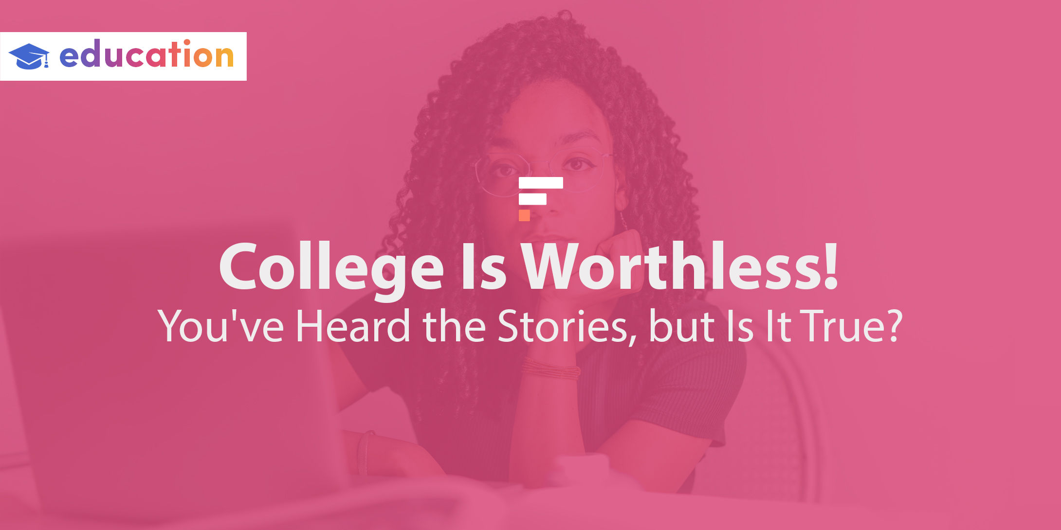 College Is Worthless! You've Heard the Stories, but Is It True?